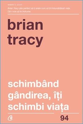Schimbând gândirea, îţi schimbi viaţa Brian Tracy